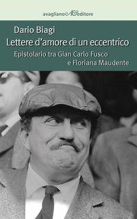 Lettere d'amore di un eccentrico. Epistolario tra Gian Carlo Fusco e Floriana Maudente - Biagi Dario