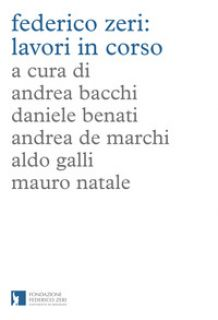 Federico Zeri: lavori in corso - Bacchi A. (cur.); Benati D. (cur.); De Marchi A. (cur.)