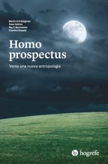 Homo prospectus. Verso una nuova antropologia - Seligman Martin E.P.; Railton Peter; Baumeister R.f.
