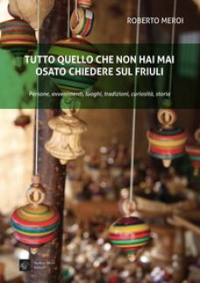 Tutto quello che non hai mai osato chiedere sul Friuli - Meroi Roberto