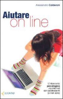 Aiutare on line. L'intervento psicologico via internet con adolescenti (e non solo) - Calderoni Alessandro