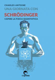 Una giornata con Schrödinger. Capire la fisica quantistica - Antoine Charles