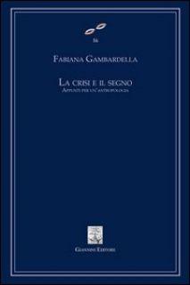 La crisi e il segno. Appunti per un'antropologia - Gambardella Fabiana