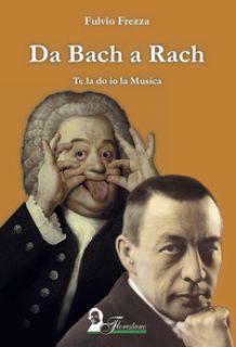 Da Bach a Rach. Te la do io la musica - Frezza Fulvio
