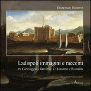 Ladispoli. Immagini e racconti tra Caravaggio e Vanvitelli, D'Annunzio e Rossellini - Paliotta Crescenzo