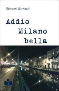 Addio Milano bella - Bernuzzi Giovanni - Happy Hour Edizioni