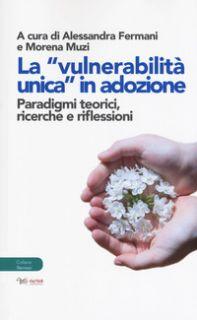 La «vulnerabilità unica in adozione». Paradigmi teorici, ricerche e riflessioni - Fermani A. (cur.); Muzi M. (cur.)