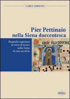 Pier Pettinaio nella Siena duecentesca. Biografia ragionata in cerca di tracce nella Siena di otto secoli fa - Agricoli Carlo