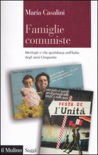 Famiglie comuniste. Ideologie e vita quotidiana nell'Italia degli anni '50 - Casalini Maria