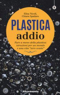 Plastica addio. Fare a meno della plastica: istruzioni per un mondo e una vita «zero waste» - Nicoli Elisa; Spadaro Chiara; Antonelli Paola