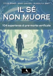 Il sé non muore. 104 esperienze di pre-morte verificate - Rivas Titus; Dirven Anny; Smit Rudolf H.