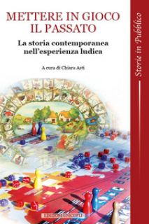Mettere in gioco il passato. La storia contemporanea nell'esperienza ludica - Asti C. (cur.)