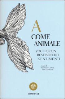 A come animale. Voci per un bestiario dei sentimenti - Caffo L. (cur.); Cimatti F. (cur.)
