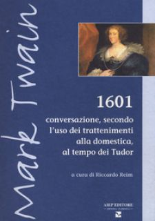 1601. Conversazione secondo l'uso dei trattenimenti alla domestica, al tempo dei Tudor - Twain Mark; Reim R. (cur.)