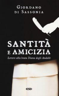 Santità e amicizia. Lettere alla beata Diana degli Andalò - Giordano di Sassonia (san)