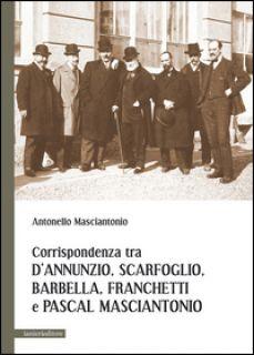 Corrispondenza tra D'Annunzio, Scarfoglio, Barbella, Franchetti e Pascal Masciantonio - Masciantonio Antonello