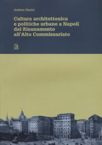 Cultura architettonica e politiche urbane a Napoli dal Risanamento all'Alto Commissariato - Nastri Andrea