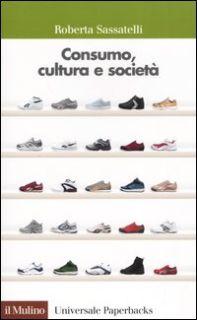 Consumo, cultura e società - Sassatelli Roberta