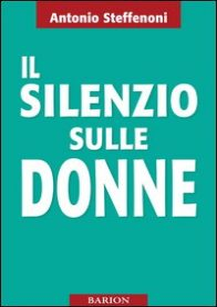 Il silenzio sulle donne - Steffenoni Antonio