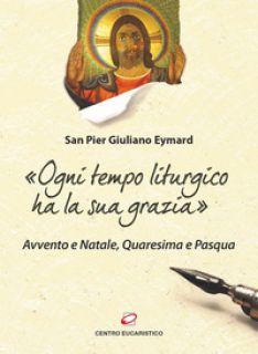 «Ogni tempo liturgico ha la sua grazia». Avvento e Natale, Quaresima e Pasqua - Eymard Pier Giuliano - Centro Eucaristico