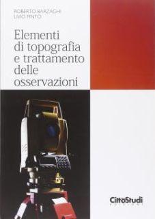 Elementi di topografia e trattamento delle osservazioni - Barzaghi Riccardo; Pinto Livio; Pagliari Diana