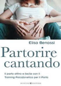 Partorire cantando. Il parto attivo e facile con il training psicofonetico per il parto - Benassi Elisa