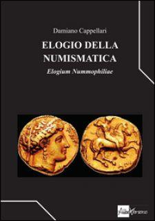 Elogio della numismatica. Elogium nummophiliae - Cappellari Damiano