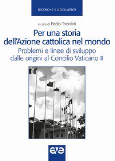 Per una storia dell'Azione cattolica nel mondo. Problemi e linee di sviluppo dalle origini al Concilio Vaticano II - Trionfini P. (cur.)