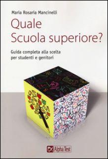 Quale scuola superiore? Guida completa alla scelta per studenti e genitori - Mancinelli Maria Rosaria