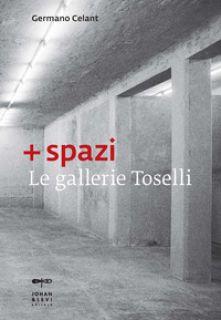 + spazi. Le gallerie Toselli. Ediz. illustrata - Celant Germano