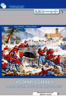 I volontari di Garibaldi. La loro storia raccontata dai soldatini - Giberti Ugo; Chistè Flavio