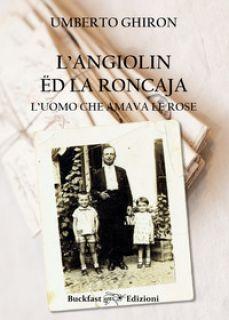Angiolin ëd la Roncaja, l'uomo che amava le rose. Ediz. integrale - Ghiron Umberto