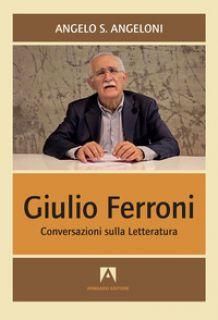 Giulio Ferroni. Conversazioni sulla letteratura - Angeloni Angelo
