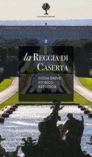 La Reggia di Caserta. Guida breve storico artistica - Pesce Giuseppe; Rizzo Rosaria