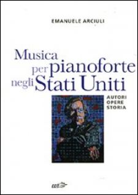 Musica per pianoforte negli Stati Uniti. Autori, opere, storia - Arciuli Emanuele