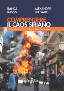 Comprendere il caos siriano. Dalle rivoluzioni arabe al Jihad mondiale - Kassis Randa; Del Valle Alexandre