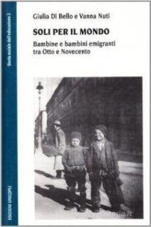 Soli per il mondo. Bambine e bambini emigranti tra Otto e Novecento - Di Bello Giulia; Nuti Vanna