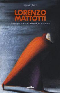 Lorenzo Mattotti. Immagini tra arte, letteratura e musica. Ediz. italiana e inglese - Bacci Giorgio