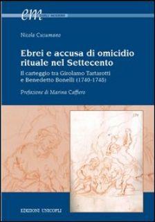 Ebrei e accusa di omicidio. Rituale nel settecento. Il carteggio tra Girolamo Tartarotti e Benedetto Bonelli (1740-1748) - Cusumano Nicola