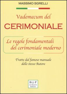 Vademecum del cerimoniale. Le regole fondamentali del cerimoniale moderno - Sgrelli Massimo