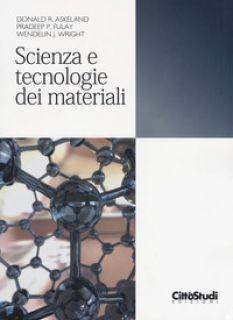 Scienza e tecnologia dei materiali - Askeland Donald R.; Fulay Pradeep P.; Wright Wendelin J.