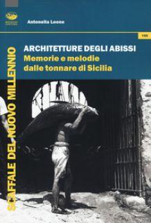 Architetture degli abissi. Memorie e melodie dalle tonnare di Sicilia - Leone Antonella