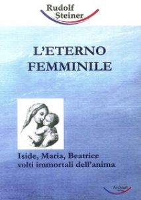 L'eterno femminile. Iside, Maria, Beatrice: volti immortali dell'anima umana - Steiner Rudolf