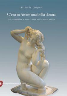 C'era in Atene una bella donna. Etère concubine e donne libere nella Grecia antica - Longoni Vittoria