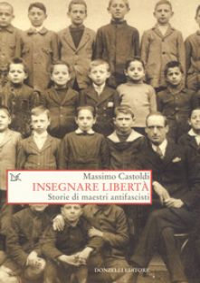Insegnare libertà. Storie di maestri antifascisti - Castoldi Massimo