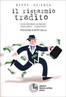 Il risparmio tradito. Come difendersi da bancari, assicuratori... e giornalisti - Scienza Beppe