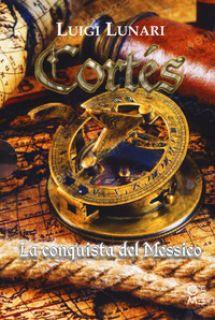 Cortés il conquistatore del Messico. Trilogia - Lunari Luigi