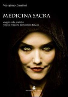 Medicina sacra. Viaggio nelle pratiche medico-magiche del folklore italiano - Centini Massimo