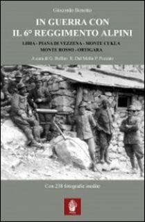In guerra con il 6° Reggimento Alpini. Libia, Piana di Vezzena, monte Cukla, monte Rosso, Ortigara - Bonotto Giocondo; Pozzato P. (cur.); Dal Molin R. (cur.); Bollini G. (cur.)