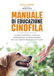Manuale di educazione cinofila. Le basi scientifiche, il servizio professionale, gli esercizi pratici per una migliore relazione con il cane - La Spina Aldo